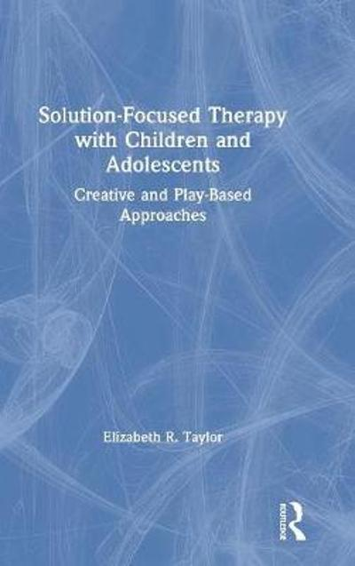 Solution-Focused Therapy with Children and Adolescents - Elizabeth R. Taylor