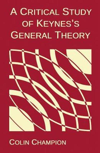 A Critical Study of Keynes's General Theory - Colin Champion