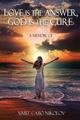 Love Is the Answer, God Is the Cure - Aimee Cabo Nikolov