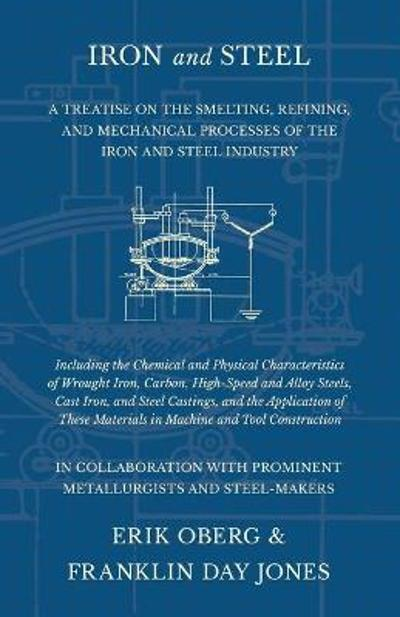Iron and Steel - A Treatise on the Smelting, Refining, and Mechanical Processes of the Iron and Steel Industry, Including the Chemical and Physical Characteristics of Wrought Iron, Carbon, High-Speed and Alloy Steels, Cast Iron, and Steel Castings, and Th - Erik Oberg
