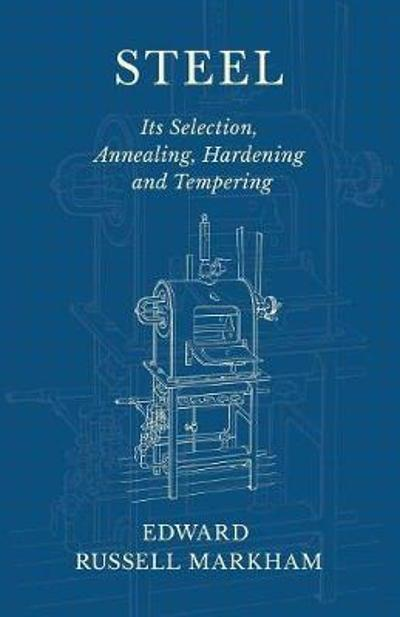 Steel - Its Selection, Annealing, Hardening and Tempering - Edward Russell Markham
