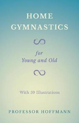 Home Gymnastics - For Young and Old - With 59 Illustrations - Professor Hoffmann