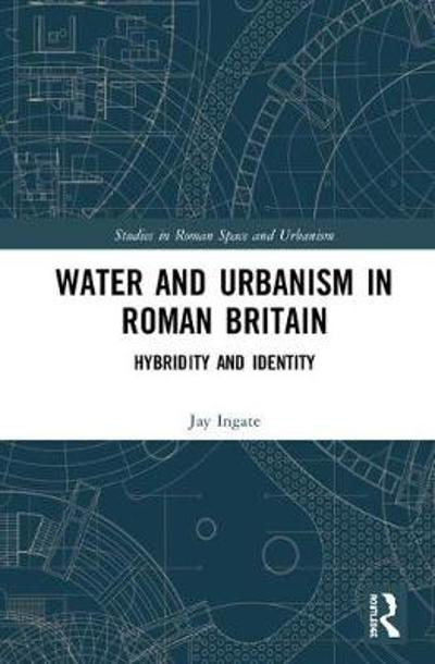 Water and Urbanism in Roman Britain - Jay Ingate