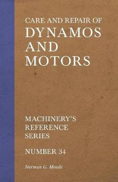 Care and Repair of Dynamos and Motors - Machinery's Reference Series - Number 34 - Norman G Meade