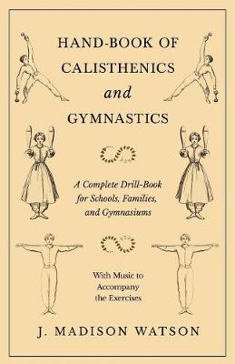 Hand-Book of Calisthenics and Gymnastics - A Complete Drill-Book for Schools, Families, and Gymnasiums - With Music to Accompany the Exercises - J Madison Watson
