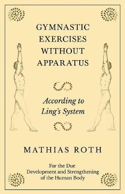 Gymnastic Exercises Without Apparatus - According to Ling's System - For the Due Development and Strengthening of the Human Body - Mathias Roth
