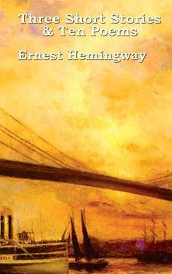 Three Short Stories & Ten Poems - Ernest Hemingway