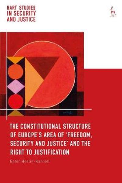 The Constitutional Structure of Europe's Area of `Freedom, Security and Justice' and the Right to Justification - Ester Herlin-Karnell