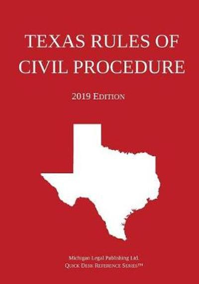 Texas Rules of Civil Procedure; 2019 Edition - Michigan Legal Publishing Ltd