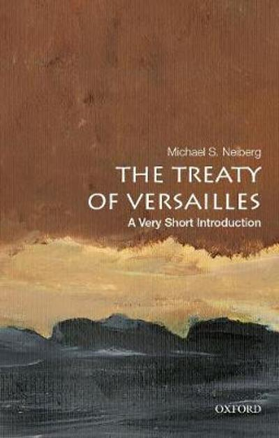 The Treaty of Versailles: A Very Short Introduction - Michael S. Neiberg