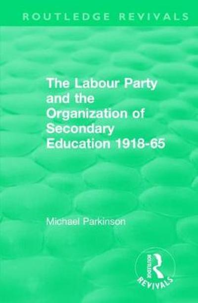 The Labour Party and the Organization of Secondary Education 1918-65 - Michael Parkinson