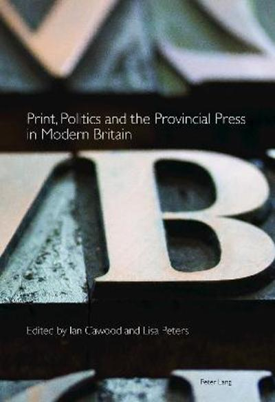 Print, Politics and the Provincial Press in Modern Britain - Ian Cawood