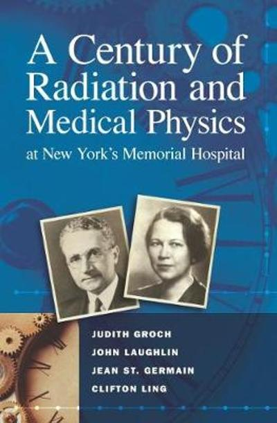 A Century of Radiation and Medical Physics at New York's Memorial Hospital - Judith Groch