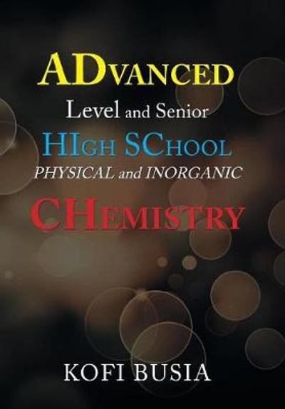Advanced Level and Senior High School Physical and Inorganic Chemistry - Kofi Busia