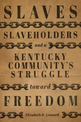 Slaves, Slaveholders, and a Kentucky Community's Struggle Toward Freedom - Elizabeth D. Leonard