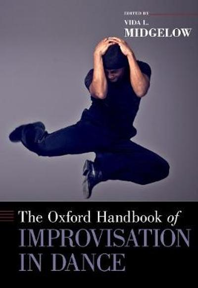 The Oxford Handbook of Improvisation in Dance - Vida L. Midgelow