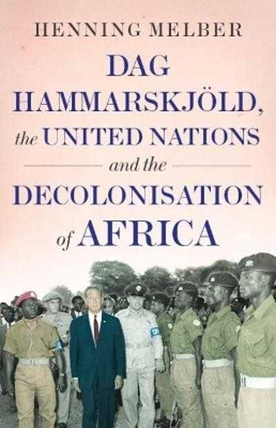 Dag Hammarskjoeld, the United Nations, and the Decolonisation of Africa  - Henning Melber