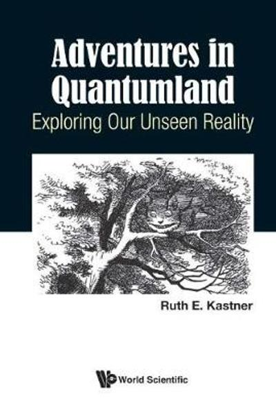 Adventures In Quantumland: Exploring Our Unseen Reality - Ruth E Kastner