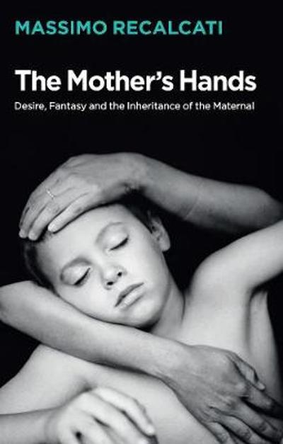 The Mother's Hands: Desire, Fantasy and the Inheritance of the Maternal - Massimo Recalcati