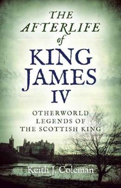 Afterlife of King James IV, The - Keith John Coleman