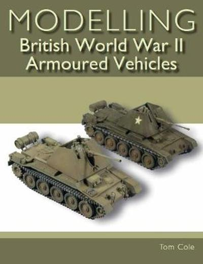 Modelling British World War II Armoured Vehicles - Tom Cole