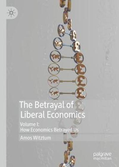The Betrayal of Liberal Economics - Amos Witztum