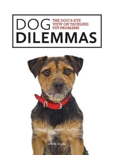Dog Dilemmas: The Dog's-Eye View on Tackling Pet Problems - Sophie Collins
