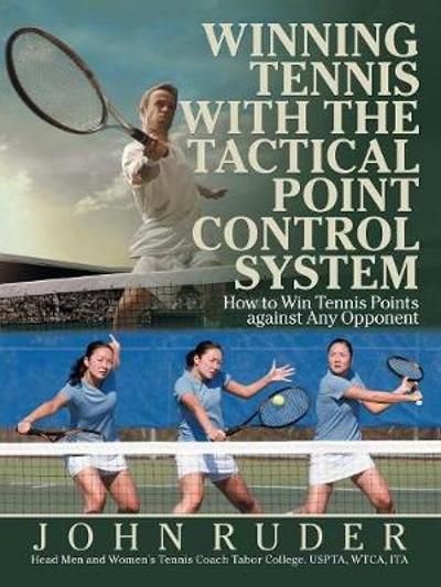 Winning Tennis with the Tactical Point Control System - John Ruder