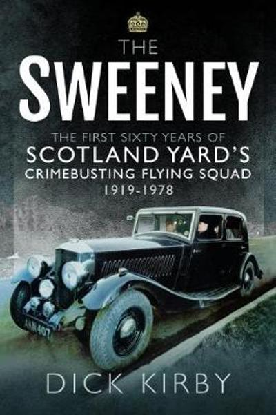 The Sweeney: The First Sixty Years of Scotland Yard's Crimebusting - Dick Kirby