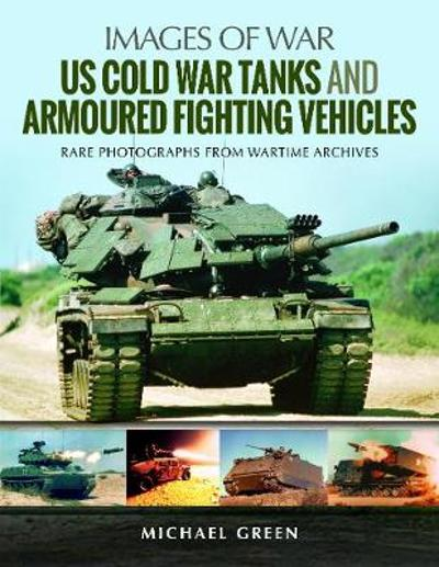 US Cold War Tanks and Armoured Fighting Vehicles - Michael Green