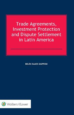 Trade Agreements, Investment Protection and Dispute Settlement in Latin America - Belen Olmos Giupponi