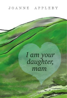 I am Your Daughter, Mam - Joanne Appleby