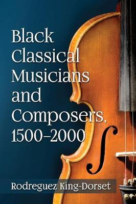 Black Classical Musicians and Composers, 1500-2000 - Rodreguez King-Dorset
