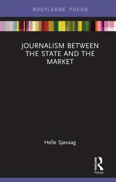Journalism Between the State and the Market - Helle Sjovaag