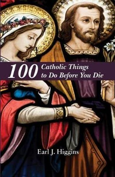 100 Catholic Things to Do Before You Die - Earl J Higgins