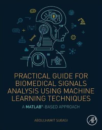Practical Guide for Biomedical Signals Analysis Using Machine Learning Techniques - Abdulhamit Subasi
