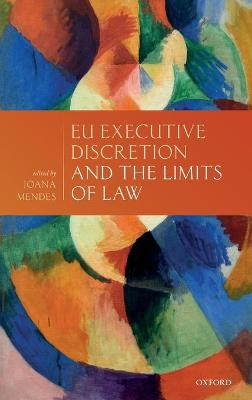 EU Executive Discretion and the Limits of Law - Joana Mendes