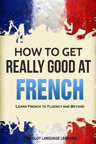 How to Get Really Good at French - Language Learning Polyglot