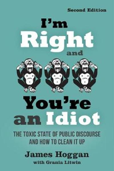 I'm Right and You're an Idiot - James Hoggan
