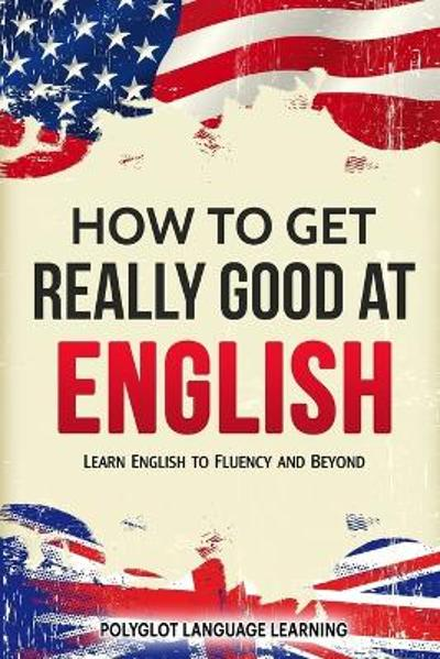 How to Get Really Good at English - Language Learning Polyglot