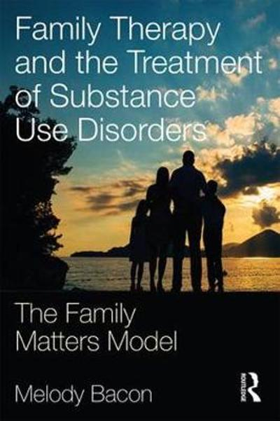 Family Therapy and the Treatment of Substance Use Disorders - Melody Bacon