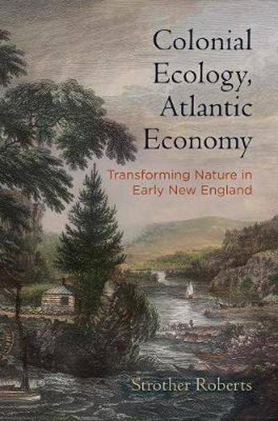 Colonial Ecology, Atlantic Economy - Strother E. Roberts