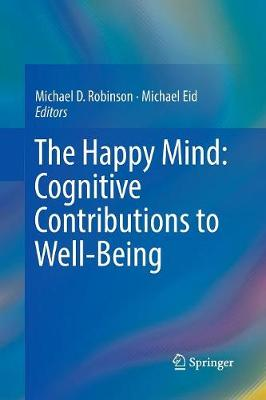 The Happy Mind: Cognitive Contributions to Well-Being - Michael D. Robinson