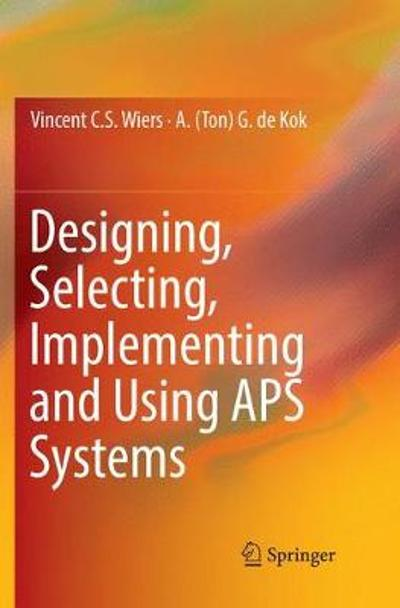 Designing, Selecting, Implementing and Using APS Systems - Vincent C. S. Wiers