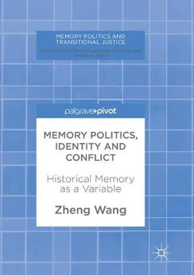 Memory Politics, Identity and Conflict - Zheng Wang