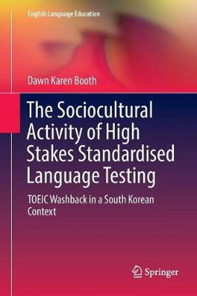 The Sociocultural Activity of High Stakes Standardised Language Testing - Dawn Karen Booth