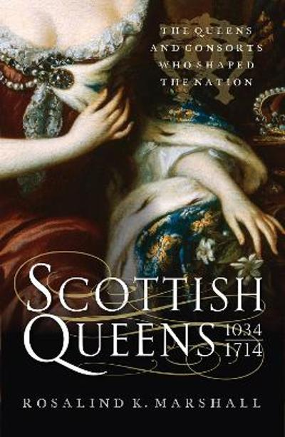 Scottish Queens, 1034-1714 - Rosalind K. Marshall