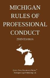 Michigan Rules of Professional Conduct; 2019 Edition - Michigan Legal Publishing Ltd