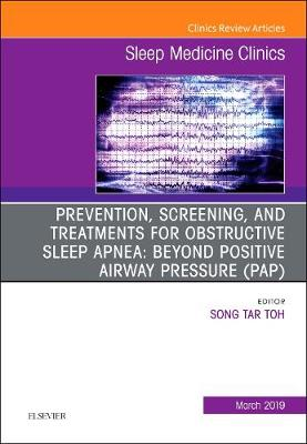 Prevention, Screening and Treatments for Obstructive Sleep Apnea: Beyond PAP, An Issue of Sleep Medicine Clinics - Song Tar Toh