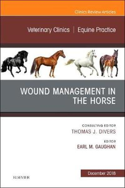 Wound Management in the Horse, An Issue of Veterinary Clinics of North America: Equine Practice - Earl Michael Gaughan